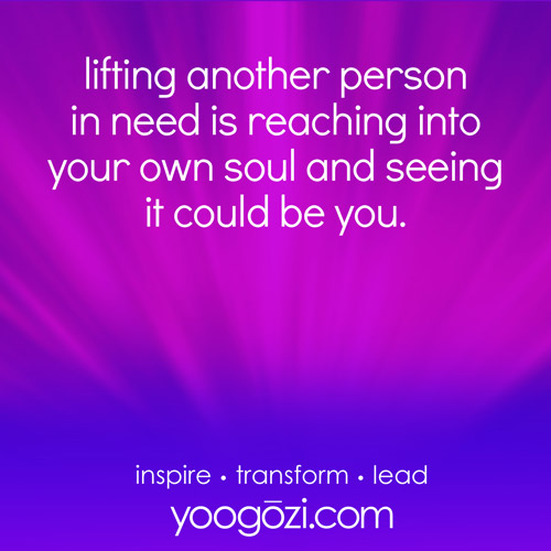 lifting another person in need is reaching into your own soul and seeing it could be you.
