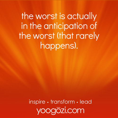 the worst is actually in the anticipation of the worst (that rarely happens).