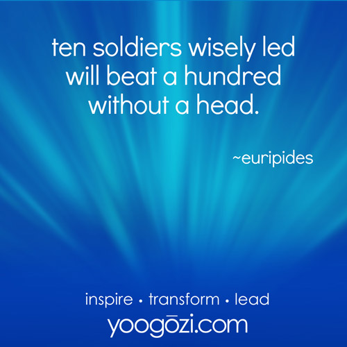 ten soldiers wisely led will beat a hundred without a head. ~euripides