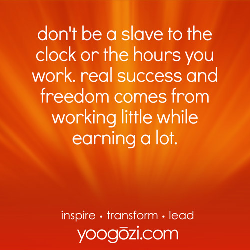 don't be a slave to the clock or the hours you work. real success and freedom comes from working little while earning a lot.