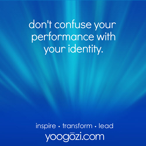 don't confuse your performance with your identity.