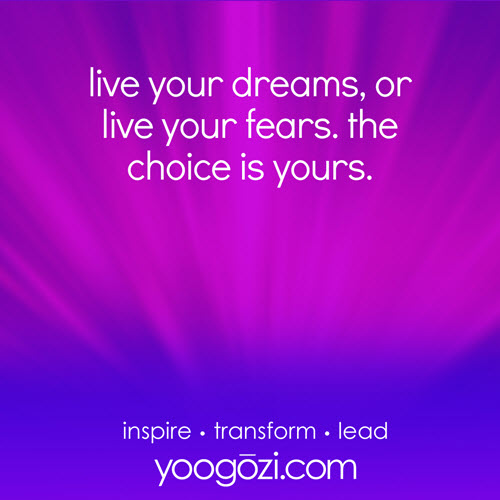 live your dreams, or live your fears. the choice is yours.