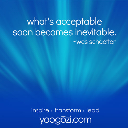 what's acceptable soon becomes inevitable. ~wes schaeffer