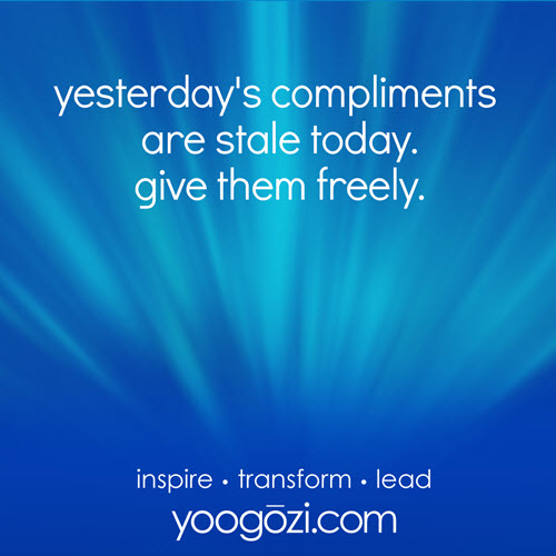 yesterday's compliments are stale today. give them freely.