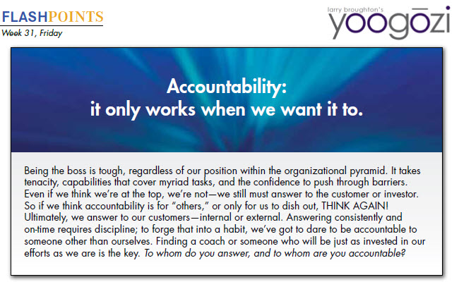 """Being the boss is tough, regardless of our position within the organizational pyramid. It takes tenacity, capabilities that cover myriad tasks, and the confidence to push through barriers. Even if we think we're at the top, we're not—we still must answer to the customer or investor. So if we think accountability is for """"others,"""" or only for us to dish out, THINK AGAIN! Ultimately, we answer to our customers—internal or external. Answering consistently and on-time requires discipline; to forge that into a habit, we've got to dare to be accountable to someone other than ourselves. Finding a coach or someone who will be just as invested in our efforts as we are is the key. To whom do you answer, and to whom are you accountable?"""