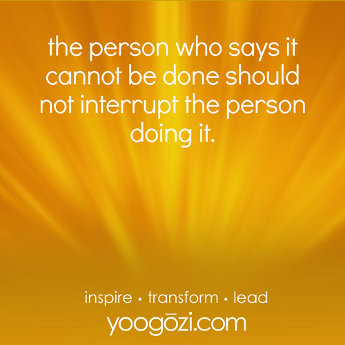 the person who says it cannot be done should not interrupt the person doing it.