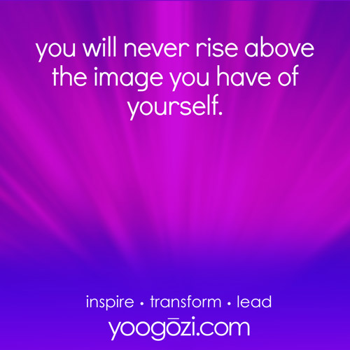 you will never rise above the image you have of yourself.