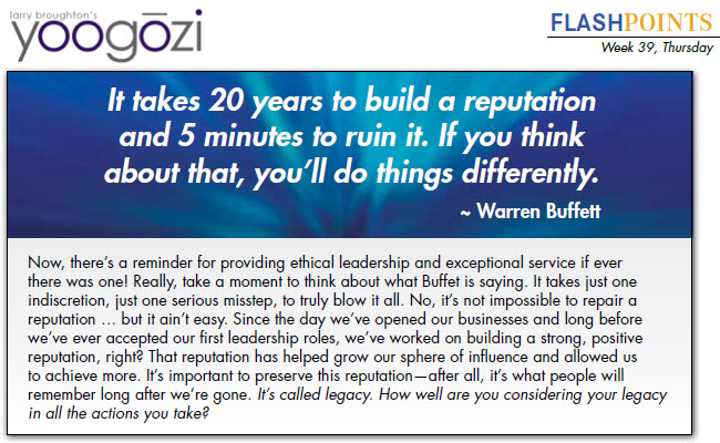 Now, there's a reminder for providing ethical leadership and exceptional service if ever there was one! Really, take a moment to think about what Buffet is saying. It takes just one indiscretion, just one serious misstep, to truly blow it all. No, it's not impossible to repair a reputation … but it ain't easy. Since the day we've opened our businesses and long before we've ever accepted our first leadership roles, we've worked on building a strong, positive reputation, right? That reputation has helped grow our sphere of influence and allowed us to achieve more. It's important to preserve this reputation—after all, it's what people will remember long after we're gone. It's called legacy. How well are you considering your legacy in all the actions you take?