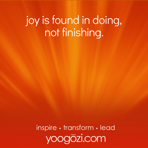 joy is found in doing, not finishing.