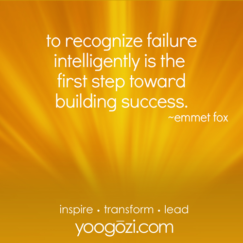 to recognize failure intelligently is the  first step toward building success.                      ~emmet fox