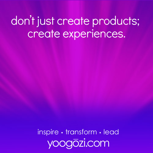 don't just create products; create experiences.