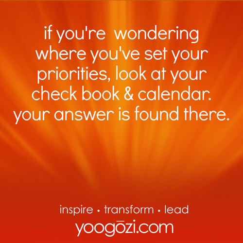 if you're wondering where you've set your priorities, look at your check book & calendar. your answer is found there.