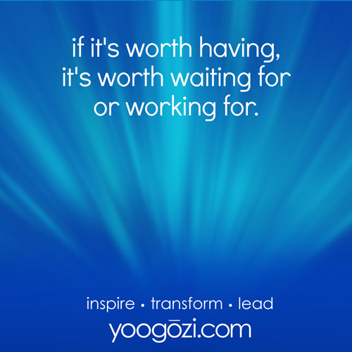 if it's worth having, it's worth waiting for or working for.