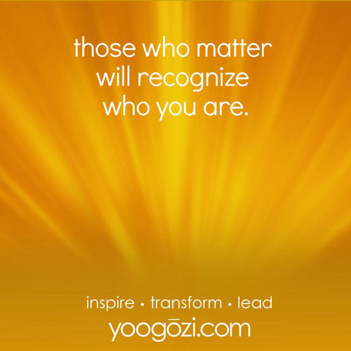 those who matter will recognize who you are.
