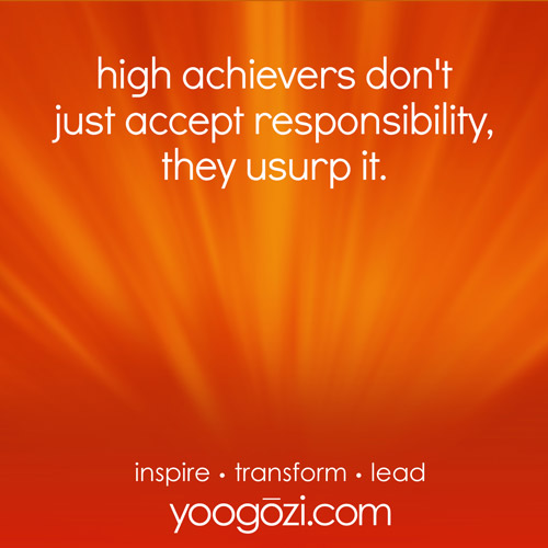 high achievers don't just accept responsibility, they usurp it.
