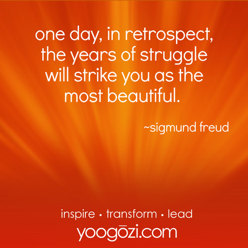 one day, in retrospect, the years of struggle will strike you as the most beautiful. ~sigmund freud