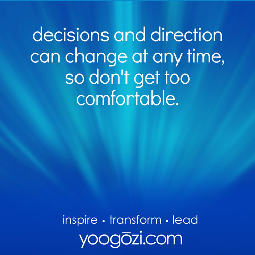 decisions and direction can change at any time, so don't get too comfortable.