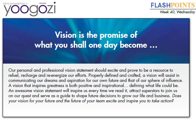 Our personal and professional vision statement should excite and prove to be a resource to refuel, recharge and re-energize our efforts. Properly defined and crafted, a vision will assist in communicating our dreams and aspiration for our own future and that of our sphere of influence. A vision that inspires greatness is both positive and inspirational… defining what life could be. An awesome vision statement will inspire us every time we read it, attract superstars to join us on our quest and serve as a guide to shape future decisions to grow our life and business. Does your vision for your future and the future of your team excite and inspire you to take action?