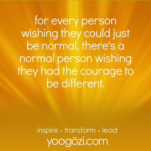 for every person wishing they could just be normal, there's a normal person wishing they had the courage to be different.