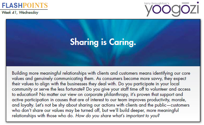 Building more meaningful relationships with clients and customers means identifying our core values and genuinely communicating them. As consumers become more savvy, they expect their values to align with the businesses they deal with. Do you participate in your local community or serve the less fortunate? Do you give your staff time off to volunteer and access to education? No matter our view on corporate philanthropy, it's proven that support and active participation in causes that are of interest to our team improves productivity, morale, and loyalty. Let's not be shy about sharing our actions with clients and the public—customers who don't share our values may be turned off, but we'll build deeper, more meaningful relationships with those who do. How do you share what's important to you?