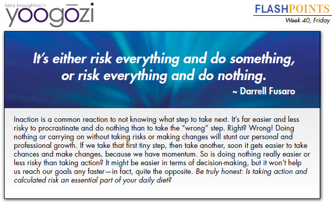 """Inaction is a common reaction to not knowing what step to take next. It's far easier and less risky to procrastinate and do nothing than to take the """"wrong"""" step. Right? Wrong! Doing nothing or carrying on without taking risks or making changes will stunt our personal and professional growth. If we take that first tiny step, then take another, soon it gets easier to take chances and make changes, because we have momentum. So is doing nothing really easier or less risky than taking action? It might be easier in terms of decision-making, but it won't help us reach our goals any faster—in fact, quite the opposite. Be truly honest: Is taking action and calculated risk an essential part of your daily diet?"""