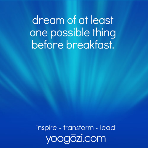 dream of at least one possible thing before breakfast.