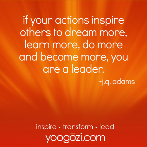 if your actions inspire others to dream more, learn more, do more and become more, you are a leader.