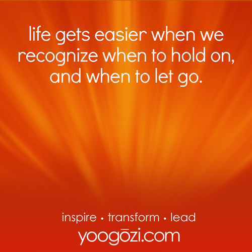 life gets easier when we recognize when to hold on, and when to let go.