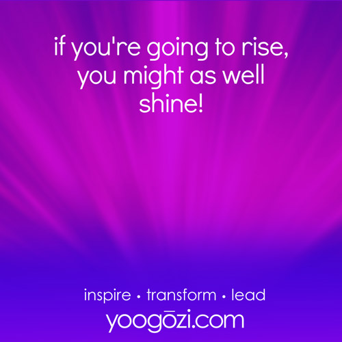 if you're going to rise, you might as well shine!