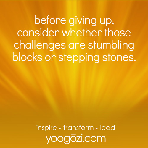before giving up, consider whether those challenges are stumbling blocks or stepping stones.