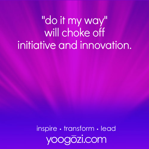 """""""do it my way"""" will choke off initiative and innovation."""