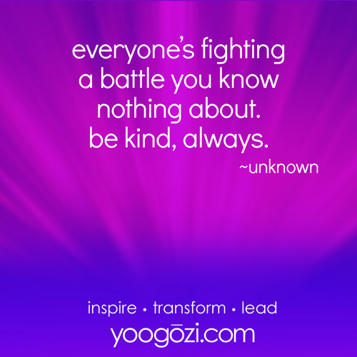 everyone's fighting a battle you know nothing about. be kind, always.