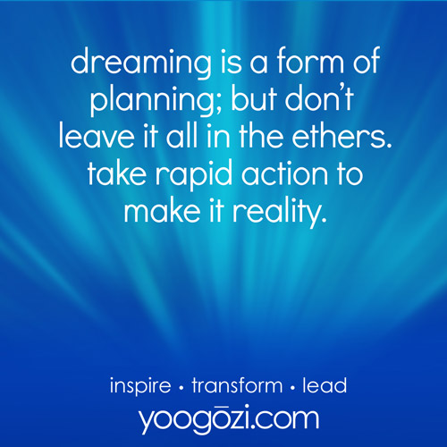 dreaming is a form of planning; but don't leave it all in the ethers. take rapid action to make it reality.