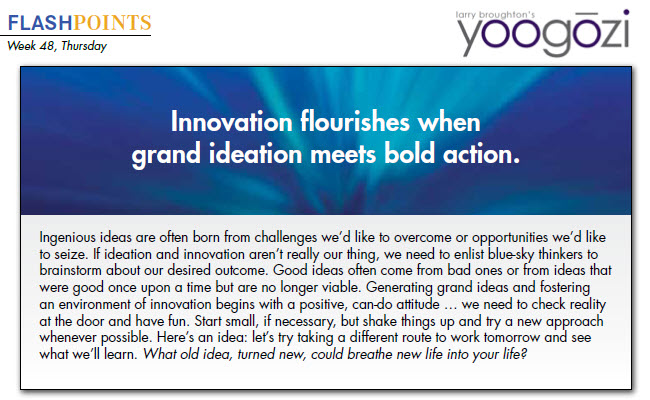 Ingenious ideas are often born from challenges we'd like to overcome or opportunities we'd like to seize. If ideation and innovation aren't really our thing, we need to enlist blue-sky thinkers to brainstorm about our desired outcome. Good ideas often come from bad ones or from ideas that were good once upon a time but are no longer viable. Generating grand ideas and fostering an environment of innovation begins with a positive, can-do attitude … we need to check reality at the door and have fun. Start small, if necessary, but shake things up and try a new approach whenever possible. Here's an idea: let's try taking a different route to work tomorrow and see what we'll learn. What old idea, turned new, could breathe new life into your life?