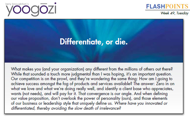 What makes you (and your organization) any different from the millions of others out there? While that sounded a touch more judgmental than I was hoping, it's an important question. Our competition is on the prowl, and they're wondering the same thing: How am I going to achieve success amongst the fog of products and services available? The answer: Zero in on what we love and what we're doing really well, and identify a client base who appreciates, wants (not needs), and will pay for it. That convergence is our angle. And when defining our value proposition, don't overlook the power of personality (ours), and those elements of our business or leadership style that uniquely define us. Where have you innovated or differentiated, thereby avoiding the slow death of irrelevance?