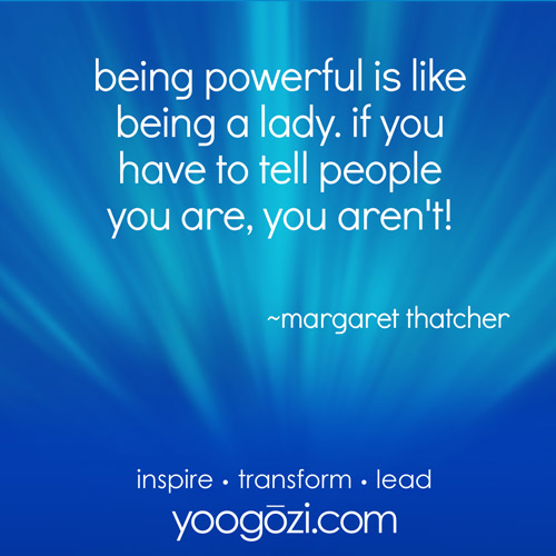 being powerful is like being a lady. if you have to tell people you are, you aren't! ~margaret thatcher