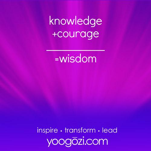 knowledge +courage ___________ =wisdom