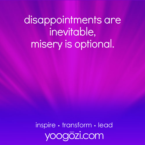 disappointments are inevitable, misery is optional.