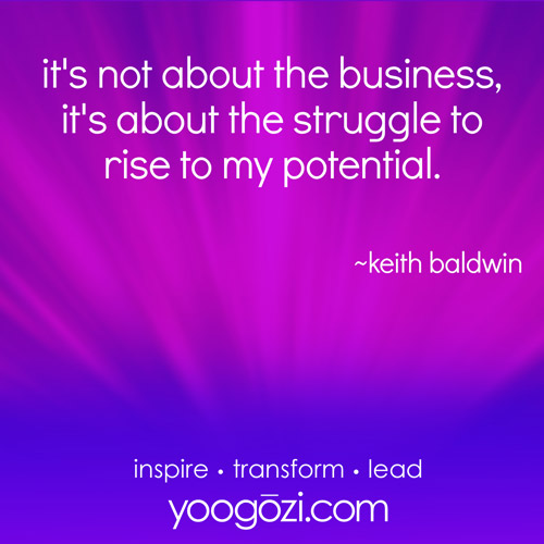It's not about the business, it's about the struggle to rise to my potential. - Keith Baldwin