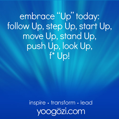 """embrace """"Up"""" today: follow Up, step Up, start Up, move Up, stand Up, push Up, look Up, f* Up!"""