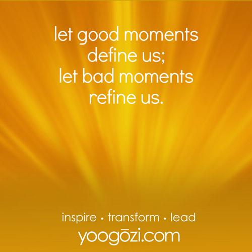 let good moments define us; let bad moments refine us.