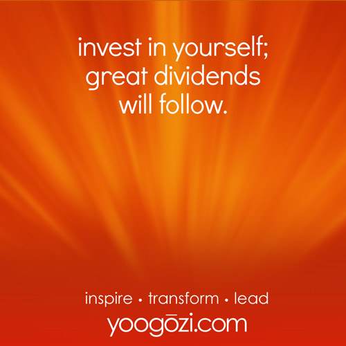 invest in yourself; great dividends will follow.