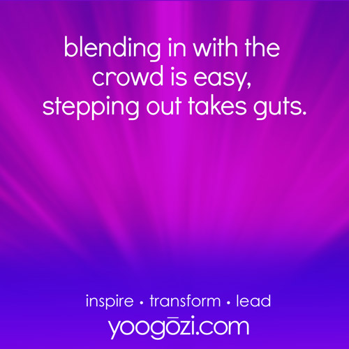 blending in with the crowd is easy, stepping out takes guts.