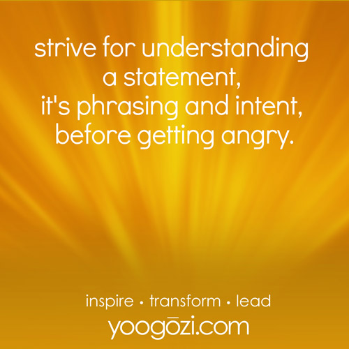 strive for understanding of a statement, it's phrasing and intent, before getting angry.