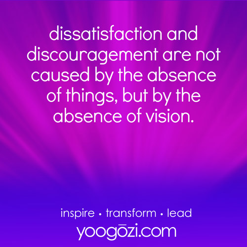 dissatisfaction and discouragement are not caused by the absence of things but the absence of vision.