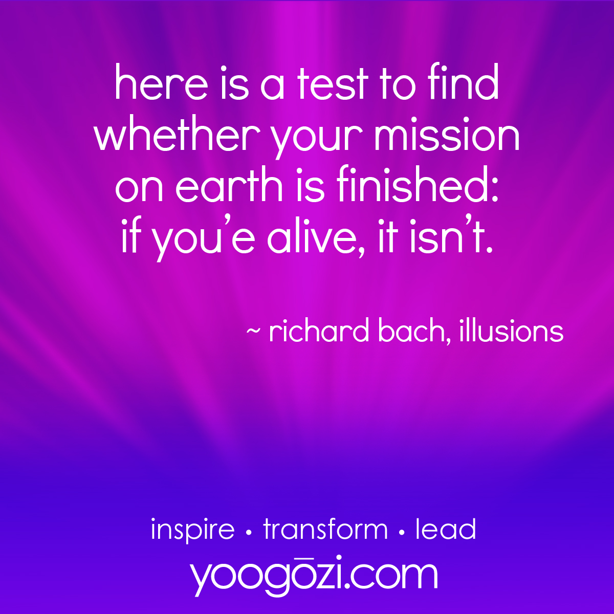 here is a test to find whether your mission on earth is finished: if you're alive, it isn't. ~richard bach illusions