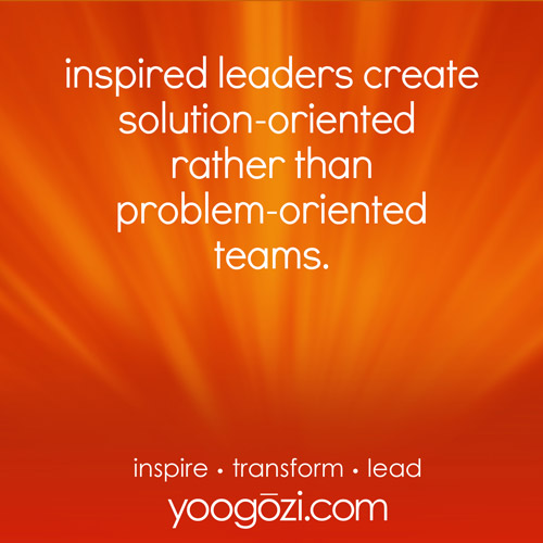 inspired leaders create solution- oriented rather than problem-oriented teams.